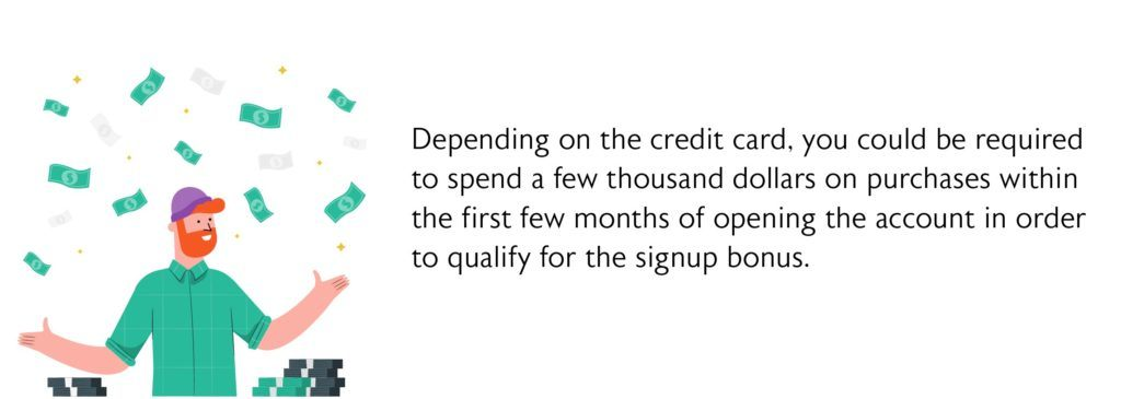 Depending on the credit card, you could be required to spend a few thousand dollars on purchases within the first few months of opening the account in order to qualify for the signup bonus.